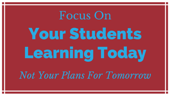 Focus on your Students Learning Today, Not your plans for tomorrow.
