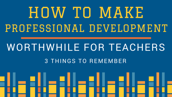 How to Make Professional Development Worthwhile for Teachers