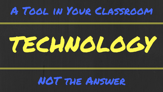 Technology Is a Tool in Your Classroom, NOT the Answer