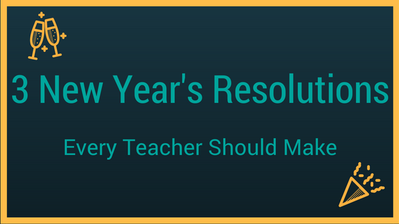 3 New Years Resolutions Every Teacher Should Make