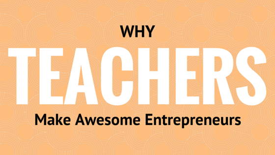 The Teacherpreneur: Why teachers make awesome entrepreneurs