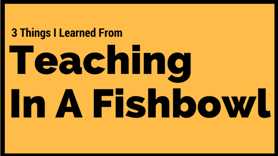 Your Classroom Teaching in a Fishbowl