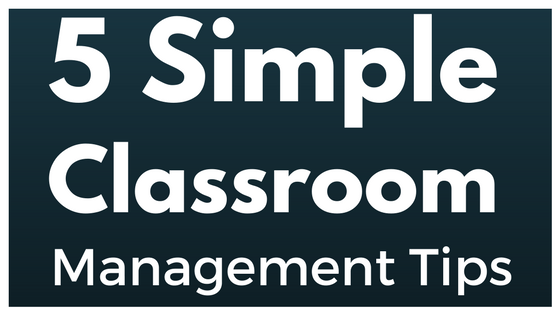 5 Simple Classroom Management Tips to Help You and Your Students Succeed