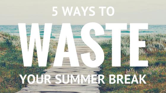 5 Ways Teachers Can Waste Summer Break