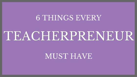 6 Things Every Teacherpreneur Must Have