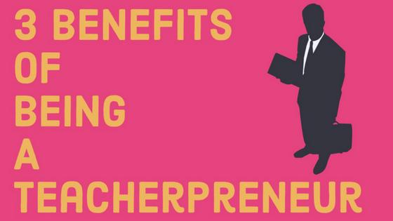 3 Benefits of Being A Teacherpreneur