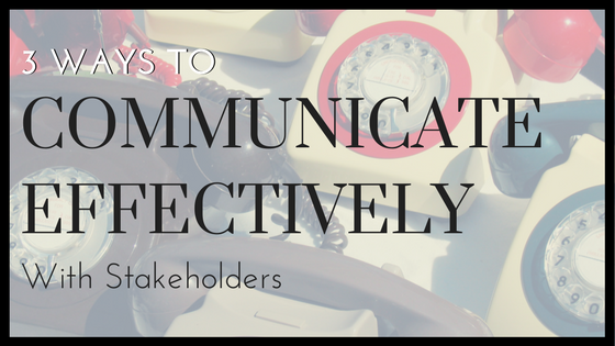 3 Ways to Communicate Effectively with Stakeholders