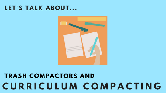 Trash Compactors and Curriculum Compacting