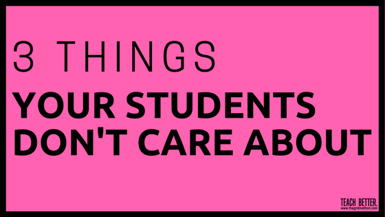 3 Things Your Students Don't Care About