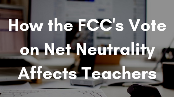 How the FCC's Vote on Net Neutrality Affects Teachers
