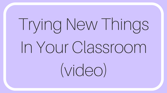 Trying New Things In Your Classroom (video)