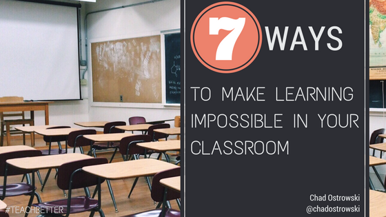7 Ways to Make Learning Impossible in Your Classroom