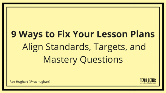 9 Ways to Fix Your Lesson Plans - Align Targets, Standards, and Mastery Questions