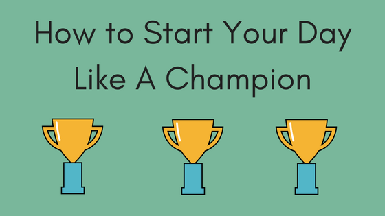 How to Start Your Day Like A Champion