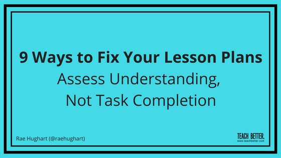 9 Ways to Fix Your Lesson Plans - Assess Understanding Not Task Completion