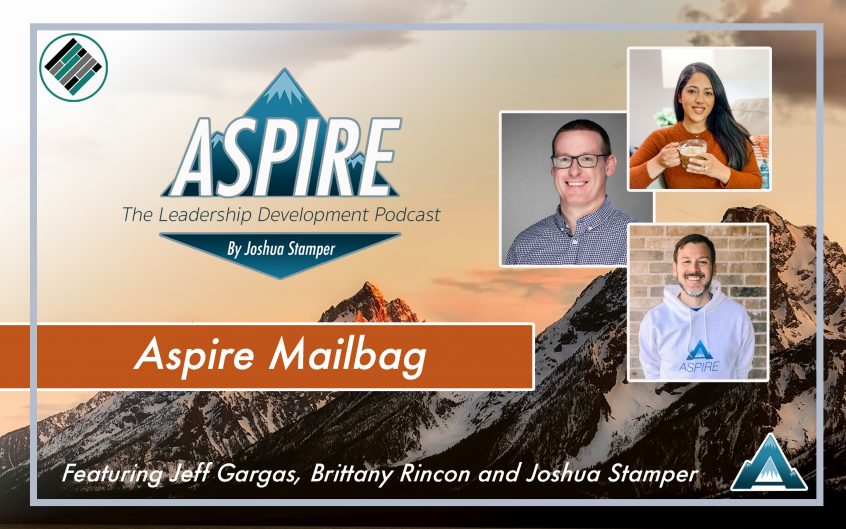 Aspire Mailbag, Aspire: The Leadership Development Podcast, Joshua Stamper, Jeff Gargas, Brittany Rincon, #AspireLead