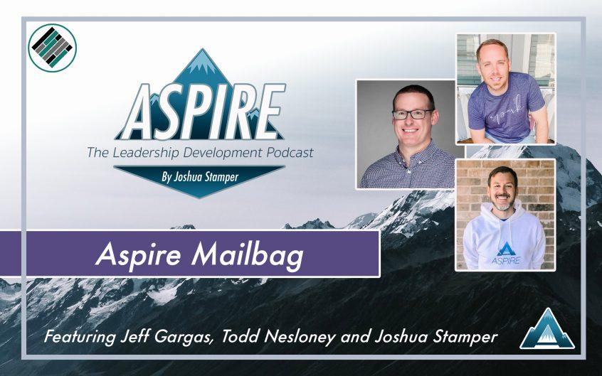 Aspire Mailbag, Aspire: The Leadership Development Podcast, Todd Nesloney, Jeff Gargas, Joshua Stamper