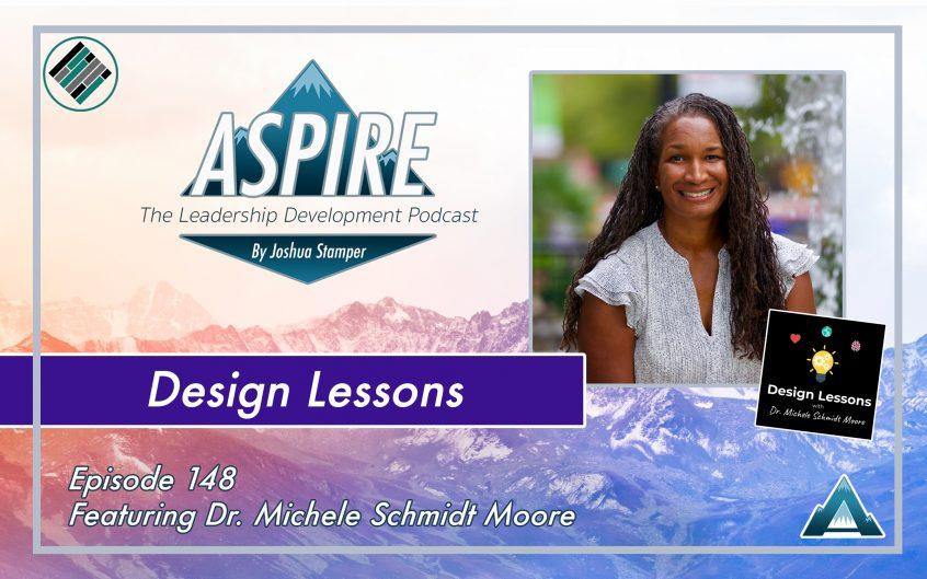 Joshua Stamper, Dr. Michele Schmidt Moore, Design Lessons, Aspire: The Leadership Development Podcast, #AspireLead