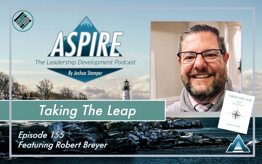 Joshua Stamper, Robert Breyer, Taking the Leap, Aspire: The Leadership Development Podcast, Teach Better